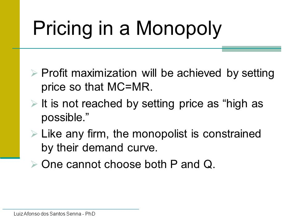 Pricing in a Monopoly Profit maximization will be achieved by setting price so that MC=MR. It is not reached by setting price as high as possible.