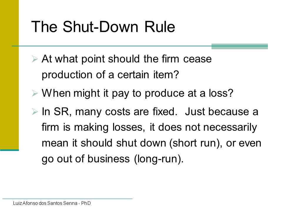 The Shut-Down Rule At what point should the firm cease production of a certain item When might it pay to produce at a loss