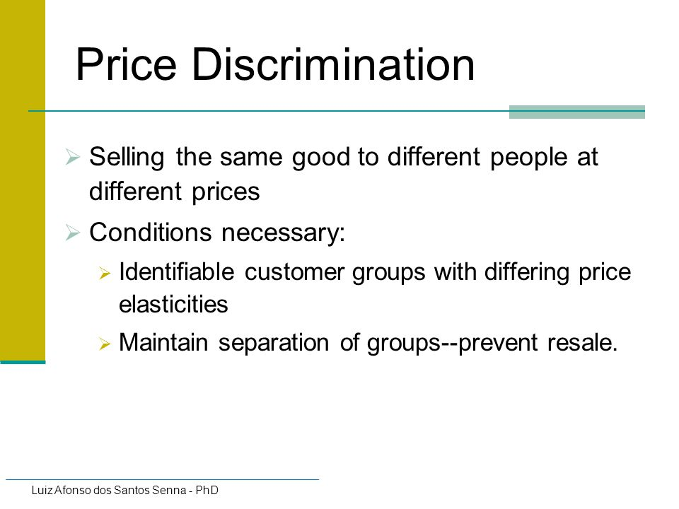 Price Discrimination Selling the same good to different people at different prices. Conditions necessary: