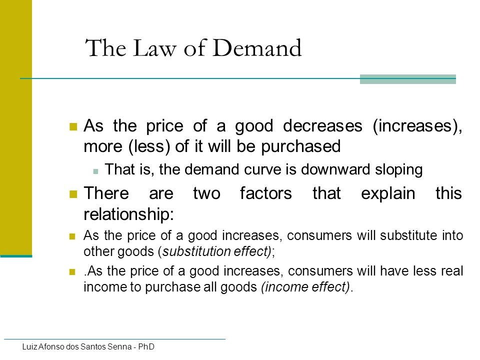 The Law of Demand As the price of a good decreases (increases), more (less) of it will be purchased.