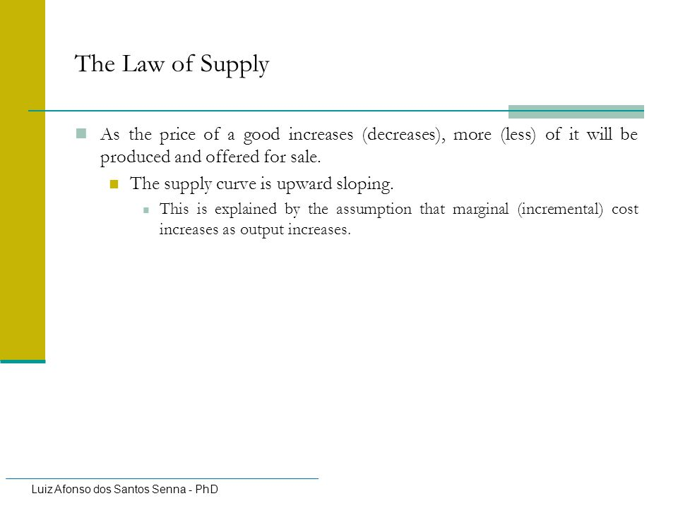 The Law of Supply As the price of a good increases (decreases), more (less) of it will be produced and offered for sale.
