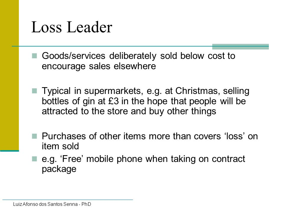 Loss Leader Goods/services deliberately sold below cost to encourage sales elsewhere.