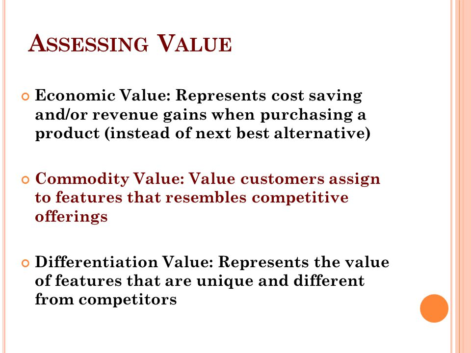 Assessing Value Economic Value: Represents cost saving and/or revenue gains when purchasing a product (instead of next best alternative)