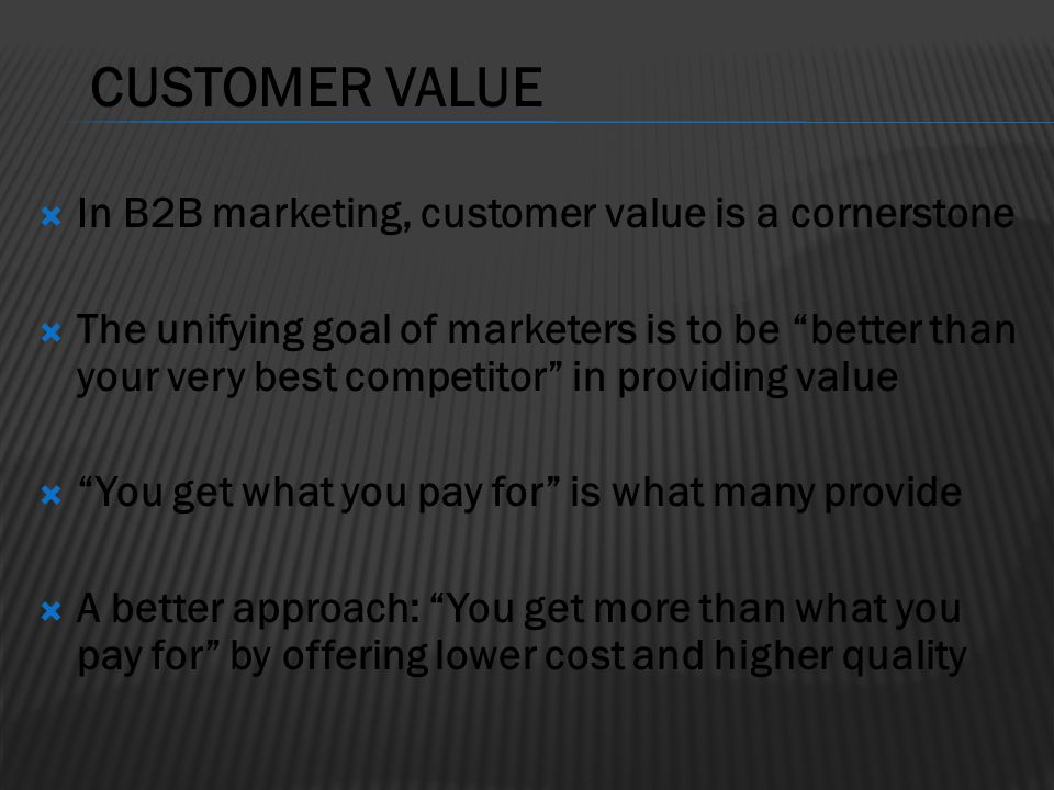 CUSTOMER VALUE In B2B marketing, customer value is a cornerstone