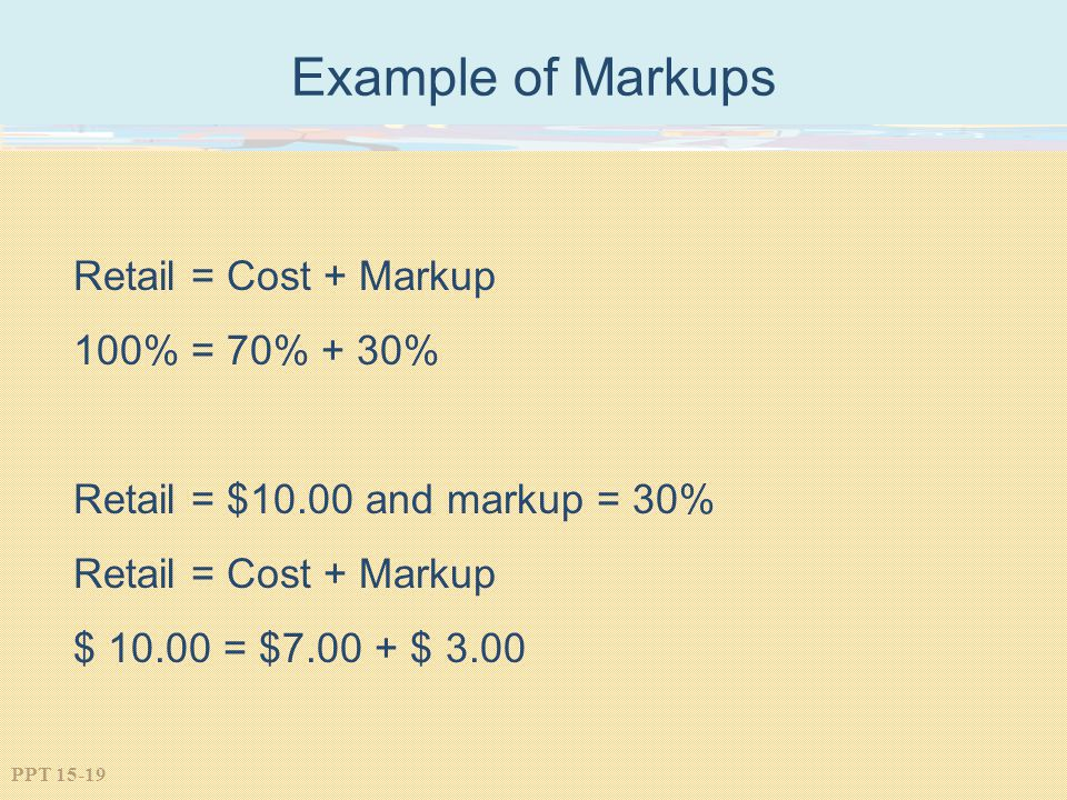 Example of Markups Retail = Cost + Markup 100% = 70% + 30%