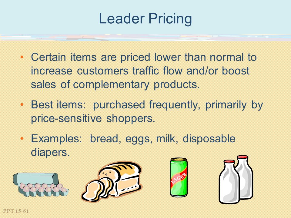 Leader Pricing Certain items are priced lower than normal to increase customers traffic flow and/or boost sales of complementary products.