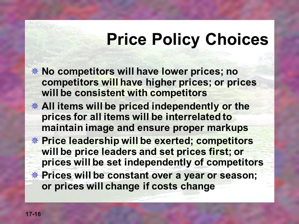 Price Policy Choices No competitors will have lower prices; no competitors will have higher prices; or prices will be consistent with competitors.