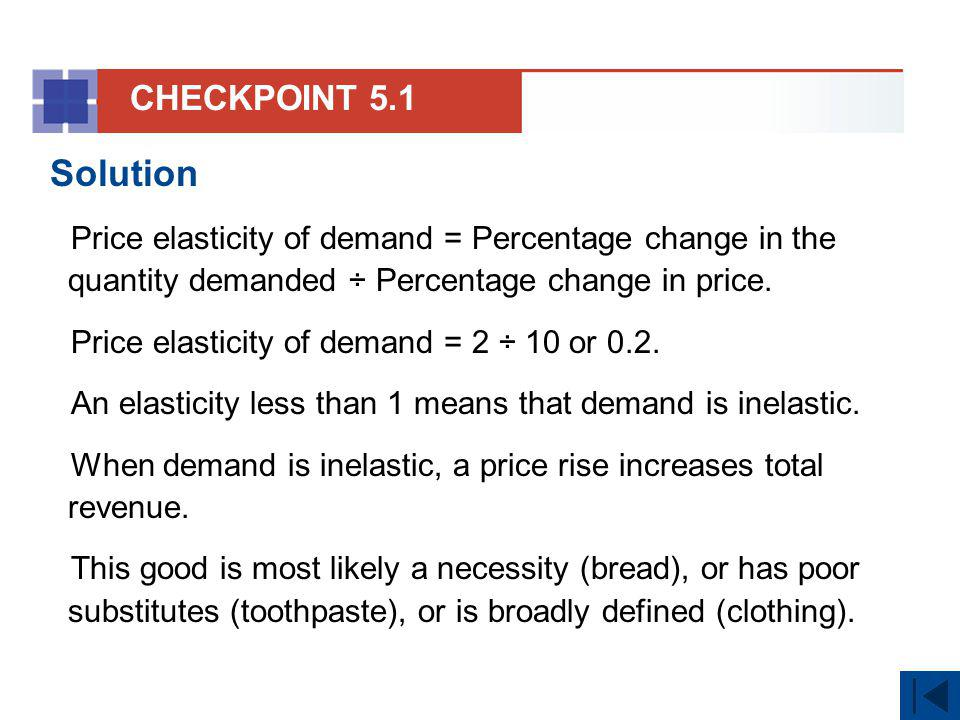 CHECKPOINT 5.1 Solution. Price elasticity of demand = Percentage change in the quantity demanded ÷ Percentage change in price.