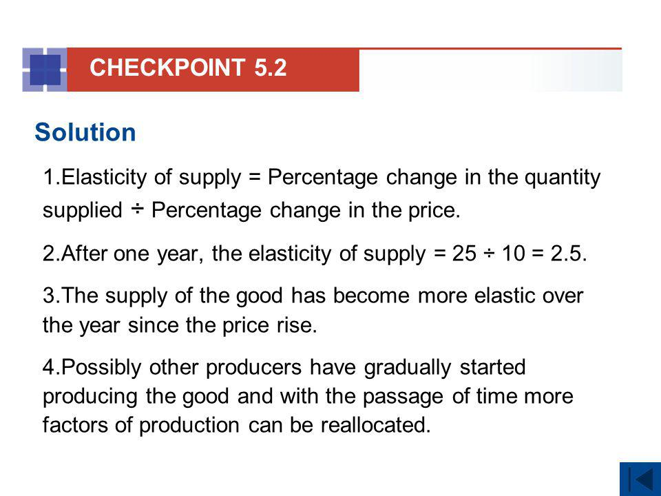 CHECKPOINT 5.2 Solution. Elasticity of supply = Percentage change in the quantity supplied ÷ Percentage change in the price.