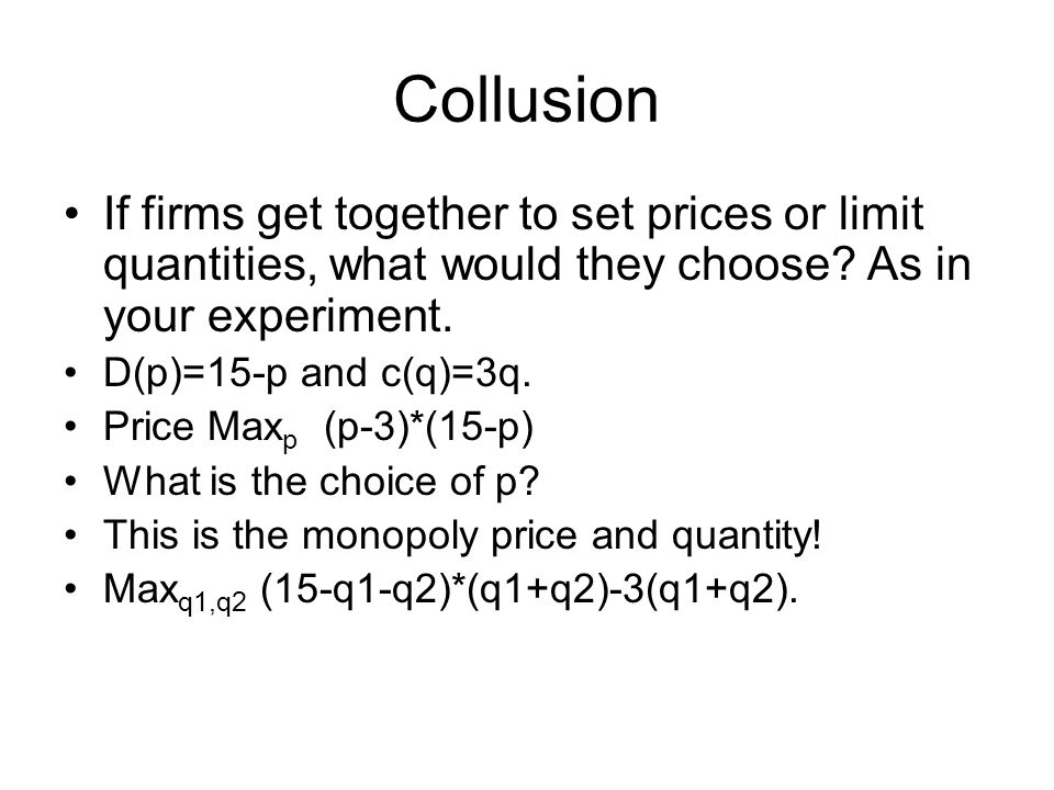 Collusion If firms get together to set prices or limit quantities, what would they choose As in your experiment.