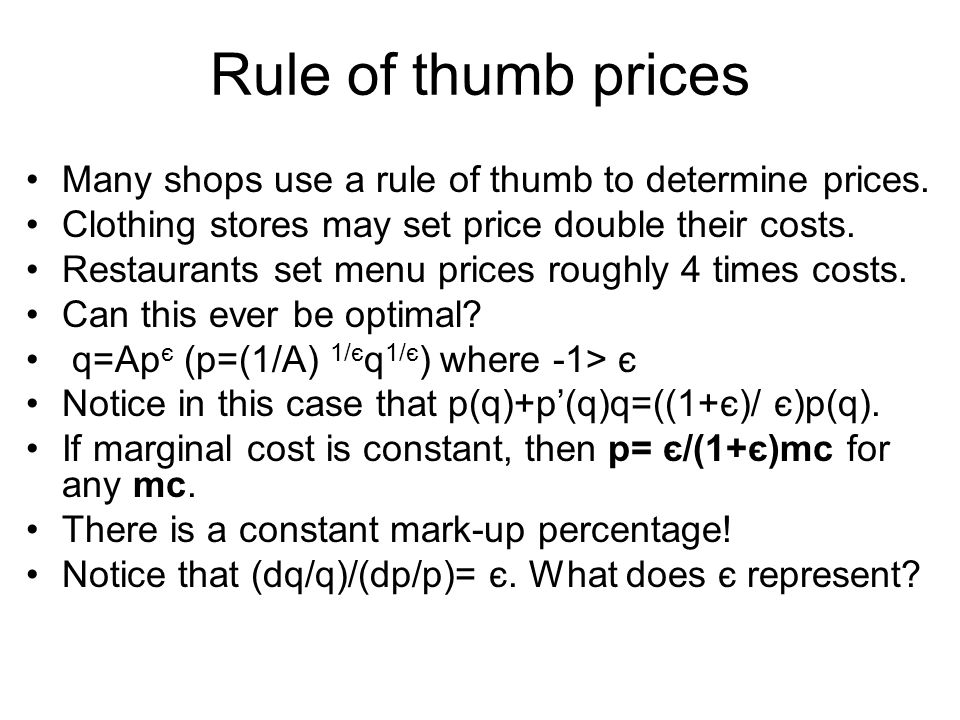 Rule of thumb prices Many shops use a rule of thumb to determine prices. Clothing stores may set price double their costs.