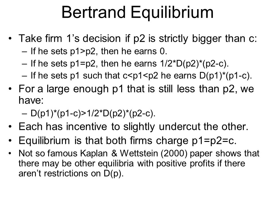 Bertrand Equilibrium Take firm 1's decision if p2 is strictly bigger than c: If he sets p1>p2, then he earns 0.