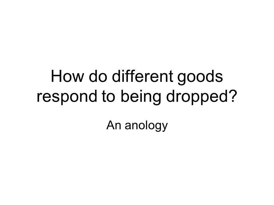 How do different goods respond to being dropped