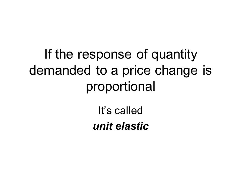 If the response of quantity demanded to a price change is proportional
