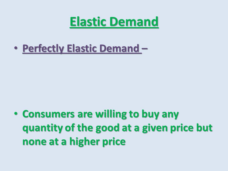 Elastic Demand Perfectly Elastic Demand –