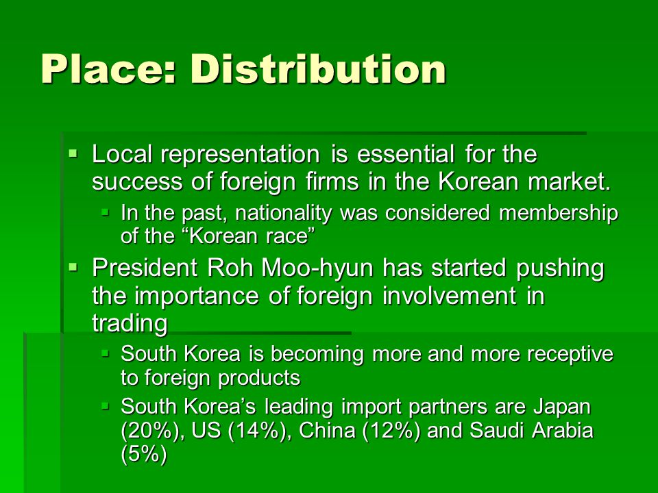 Place: Distribution Local representation is essential for the success of foreign firms in the Korean market.