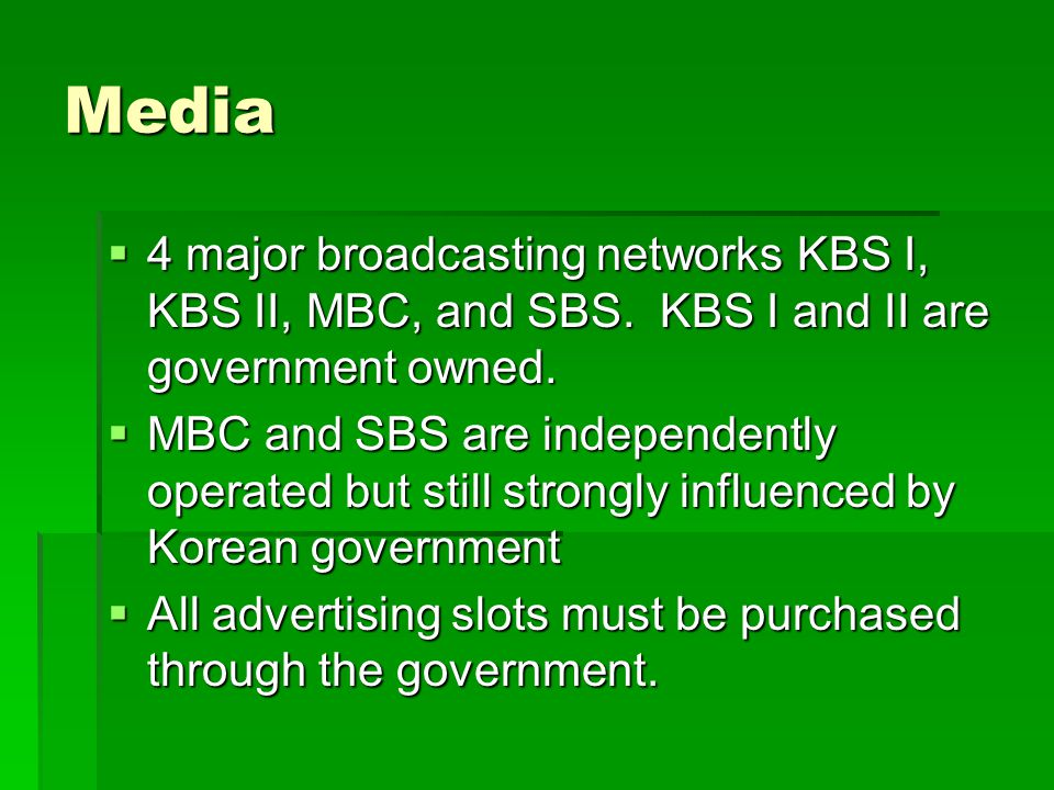 Media 4 major broadcasting networks KBS I, KBS II, MBC, and SBS. KBS I and II are government owned.