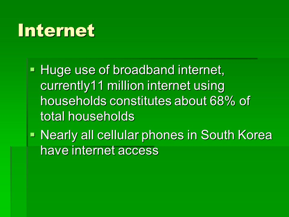 Internet Huge use of broadband internet, currently11 million internet using households constitutes about 68% of total households.