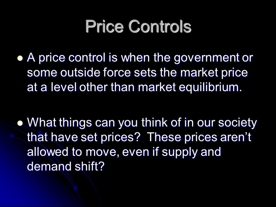 Price Controls A price control is when the government or some outside force sets the market price at a level other than market equilibrium.