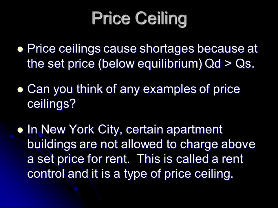Price Ceiling Price ceilings cause shortages because at the set price (below equilibrium) Qd > Qs. Can you think of any examples of price ceilings