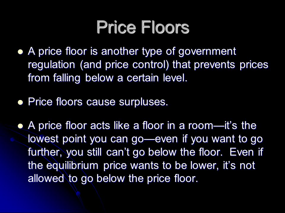 Price Floors A price floor is another type of government regulation (and price control) that prevents prices from falling below a certain level.