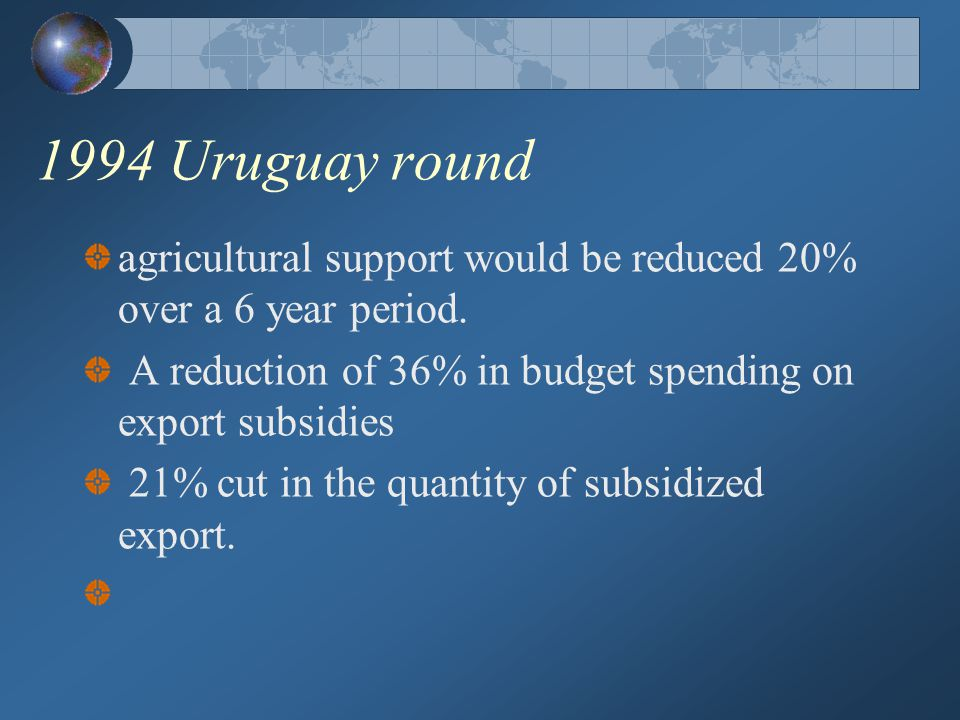 1994 Uruguay round agricultural support would be reduced 20% over a 6 year period. A reduction of 36% in budget spending on export subsidies.