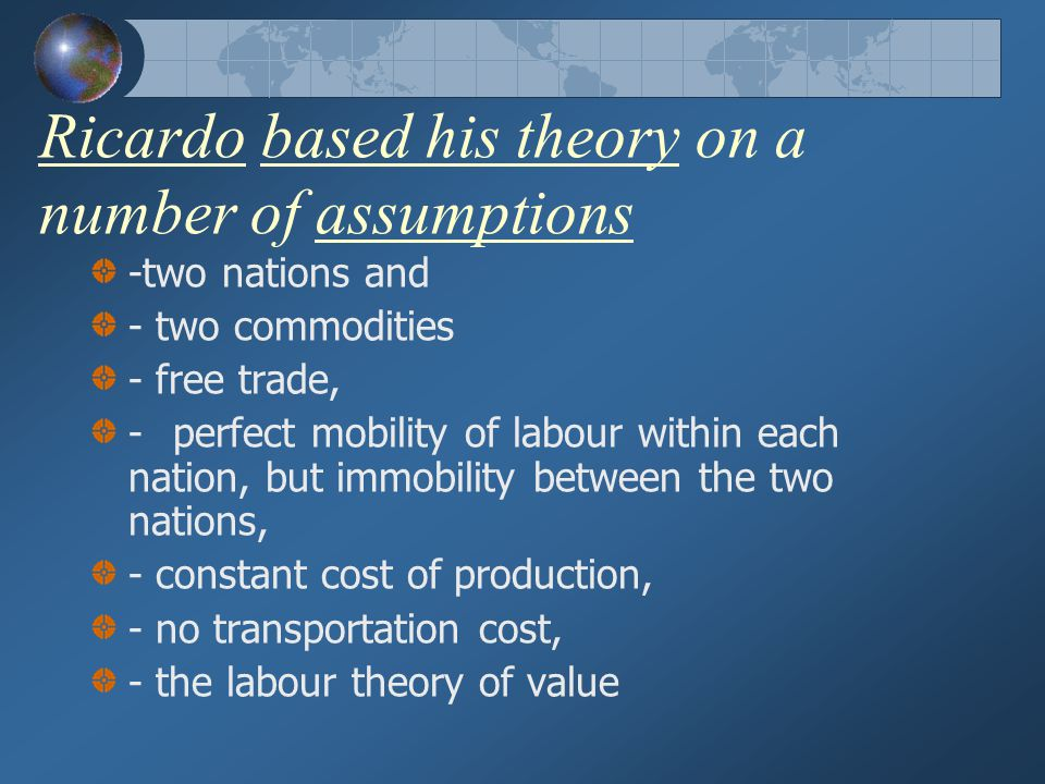 Ricardo based his theory on a number of assumptions