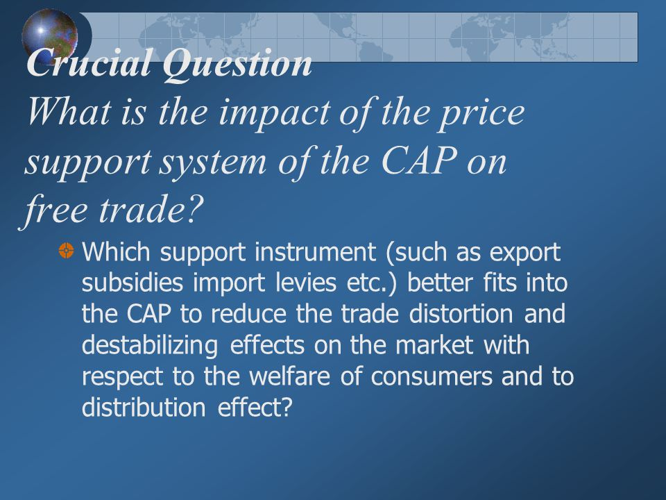 Crucial Question What is the impact of the price support system of the CAP on free trade
