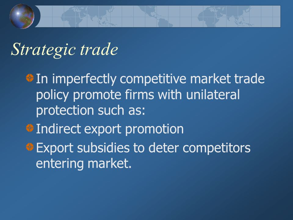 Strategic trade In imperfectly competitive market trade policy promote firms with unilateral protection such as: