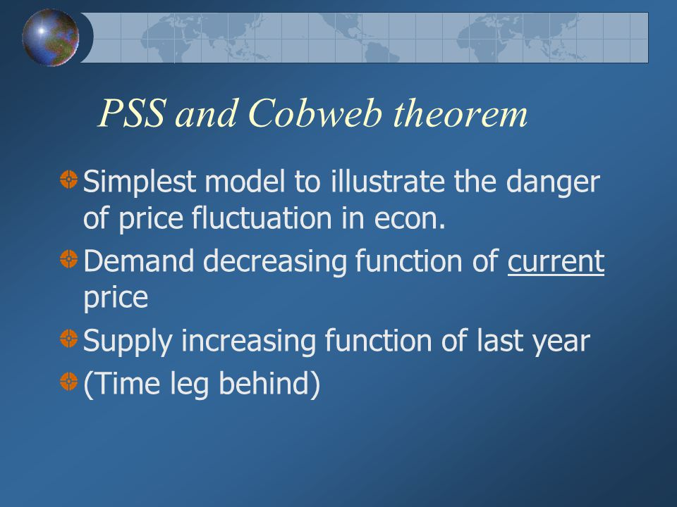 PSS and Cobweb theorem Simplest model to illustrate the danger of price fluctuation in econ. Demand decreasing function of current price.