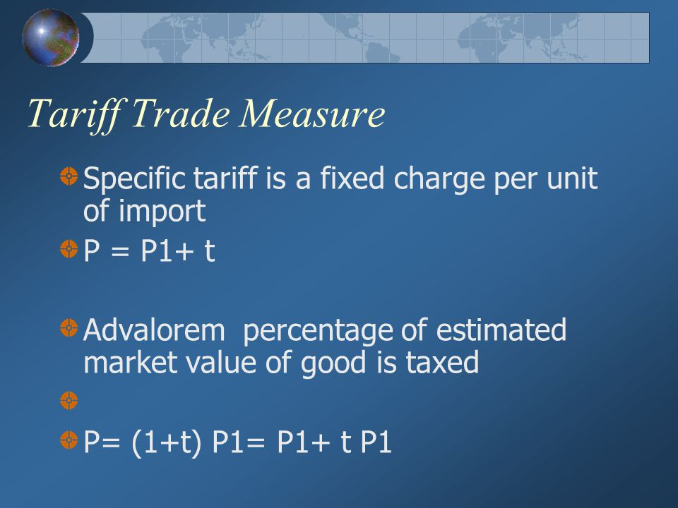 Tariff Trade Measure Specific tariff is a fixed charge per unit of import. P = P1+ t.