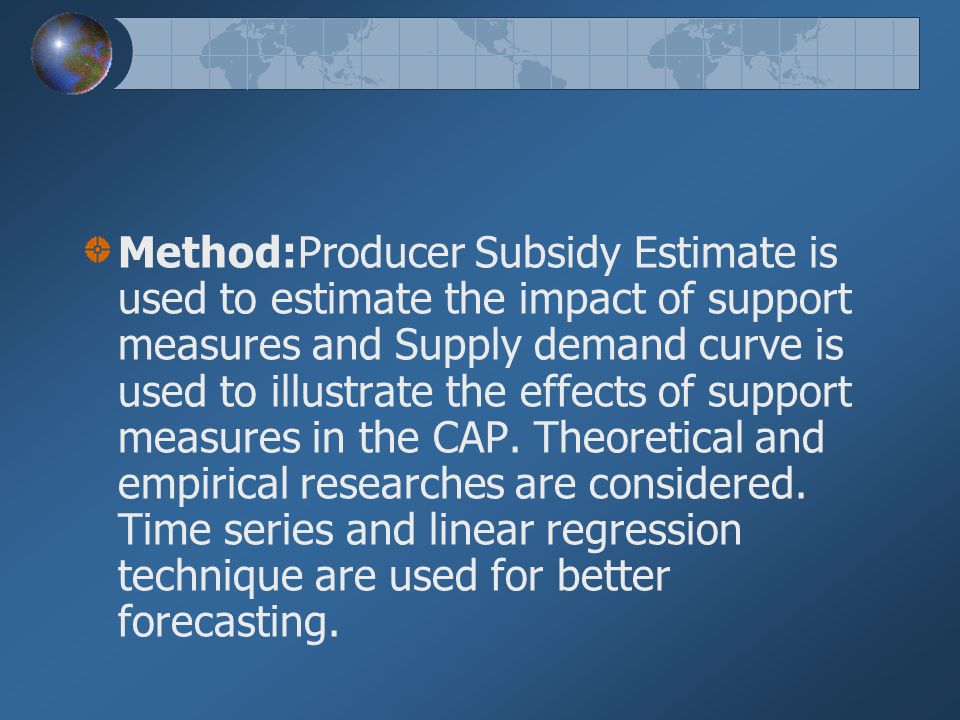 Method:Producer Subsidy Estimate is used to estimate the impact of support measures and Supply demand curve is used to illustrate the effects of support measures in the CAP.