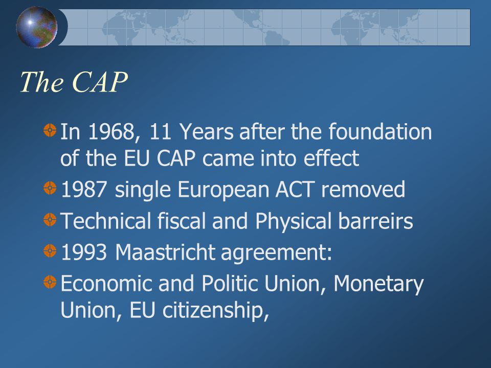 The CAP In 1968, 11 Years after the foundation of the EU CAP came into effect. 1987 single European ACT removed.