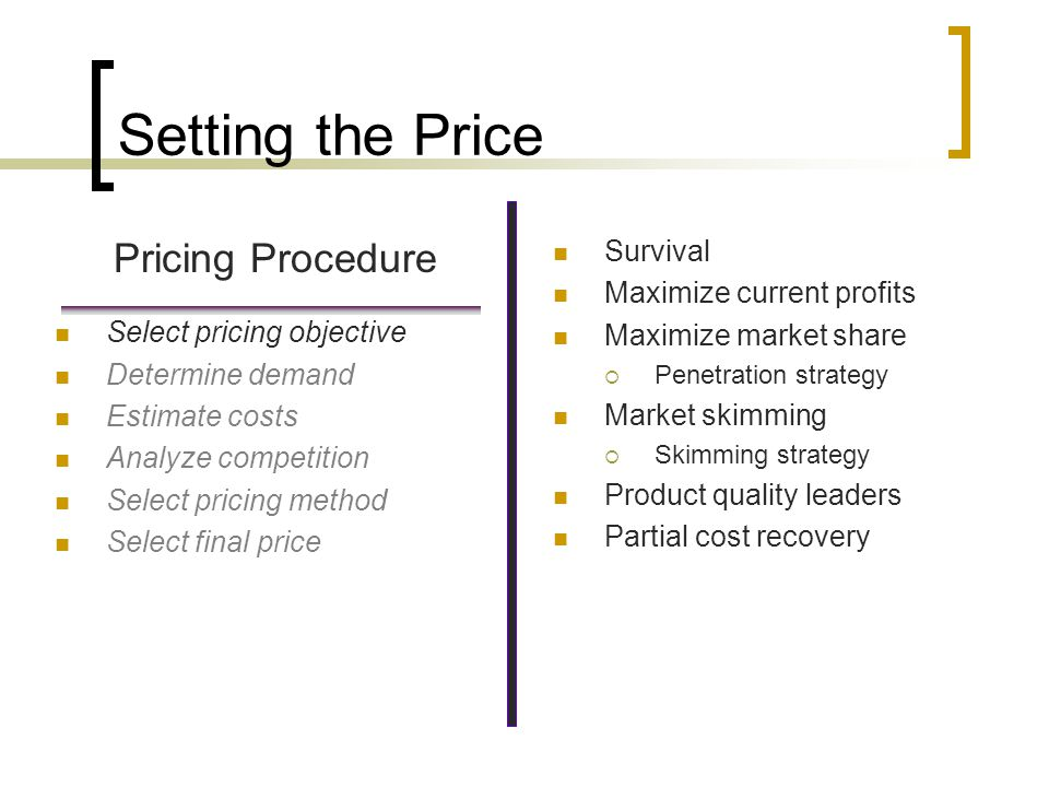 Setting the Price Pricing Procedure Survival Maximize current profits