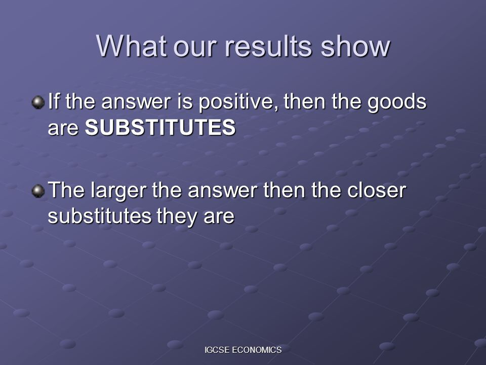 What our results show If the answer is positive, then the goods are SUBSTITUTES. The larger the answer then the closer substitutes they are.