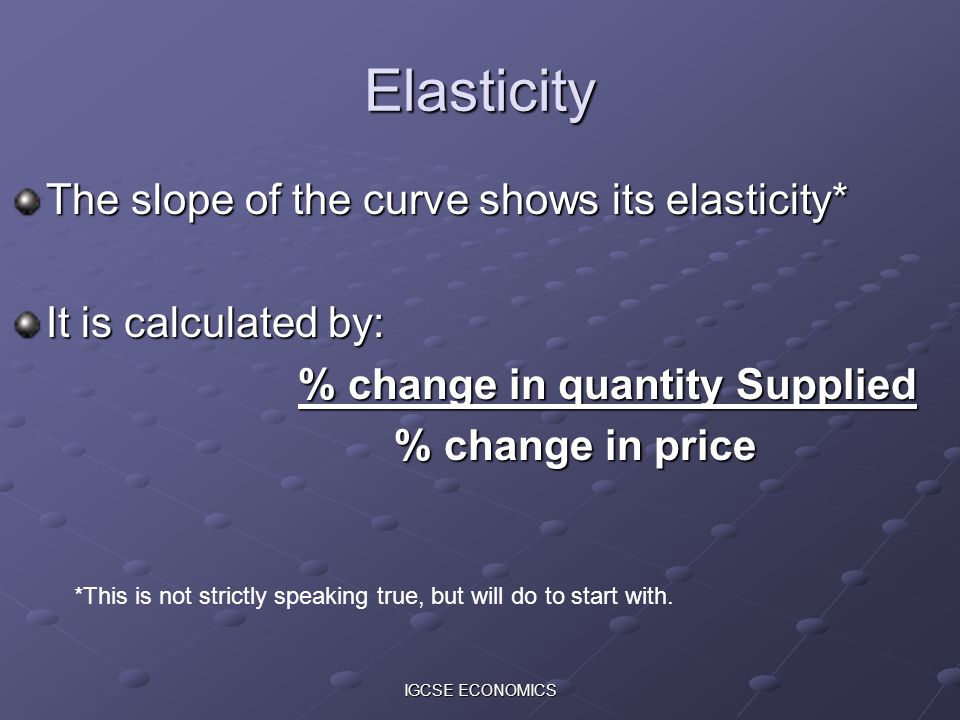 Elasticity The slope of the curve shows its elasticity*