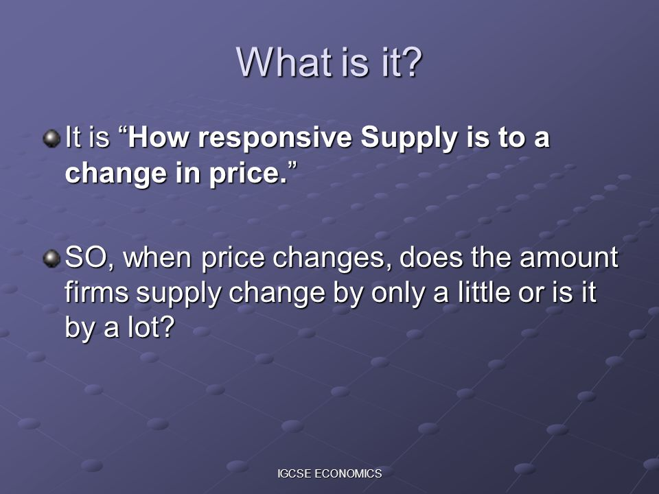 What is it It is How responsive Supply is to a change in price.