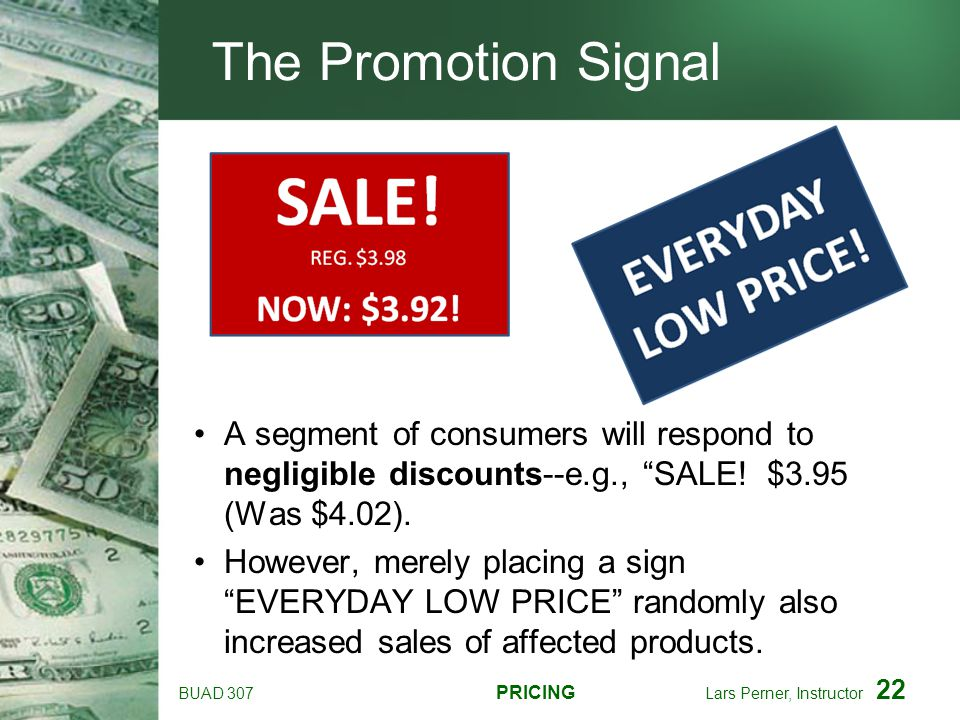 The Promotion Signal A segment of consumers will respond to negligible discounts--e.g., SALE! $3.95 (Was $4.02).