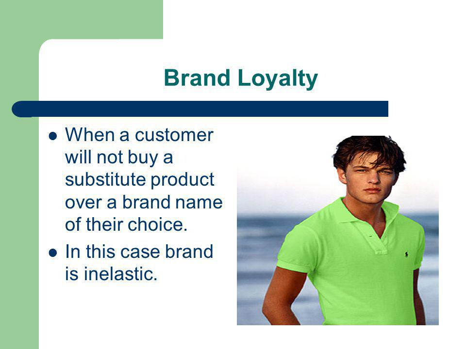 Brand Loyalty When a customer will not buy a substitute product over a brand name of their choice.