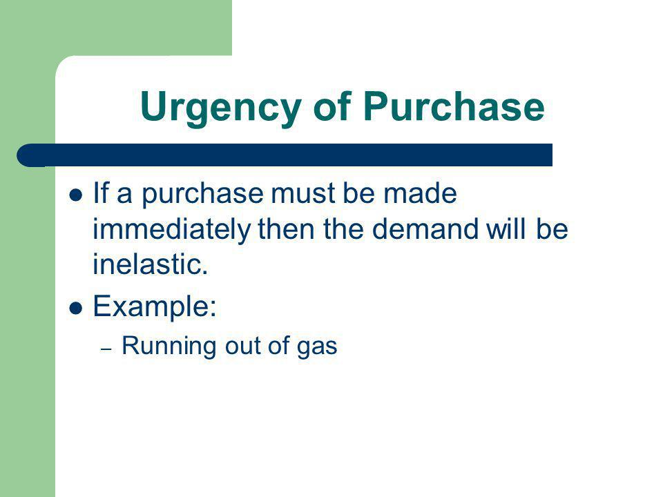 Urgency of Purchase If a purchase must be made immediately then the demand will be inelastic. Example: