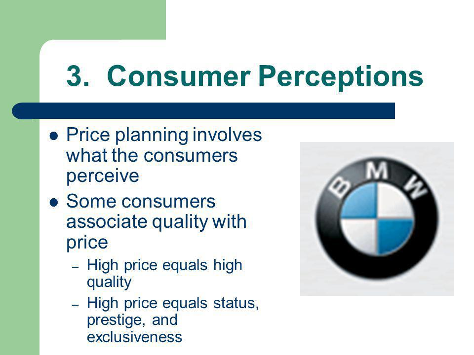 3. Consumer Perceptions Price planning involves what the consumers perceive. Some consumers associate quality with price.