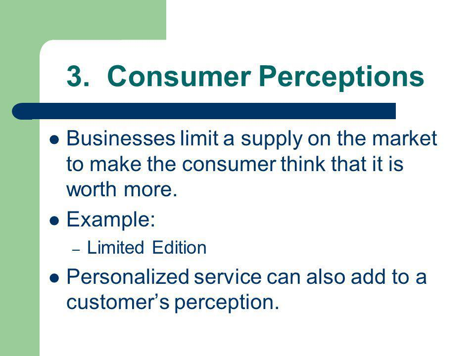 3. Consumer Perceptions Businesses limit a supply on the market to make the consumer think that it is worth more.