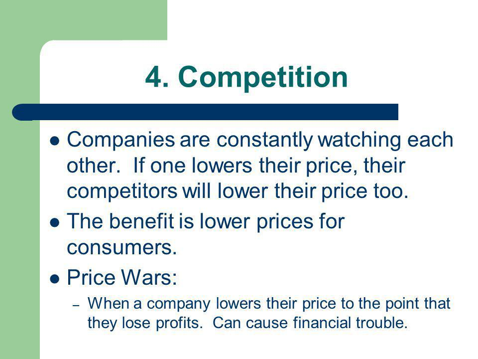 4. Competition Companies are constantly watching each other. If one lowers their price, their competitors will lower their price too.
