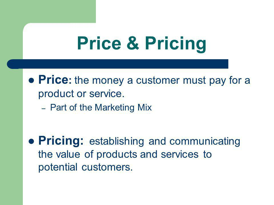 Price & Pricing Price: the money a customer must pay for a product or service. Part of the Marketing Mix.