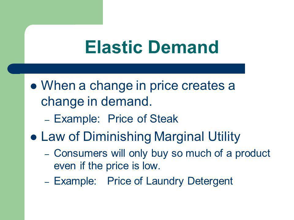 Elastic Demand When a change in price creates a change in demand.
