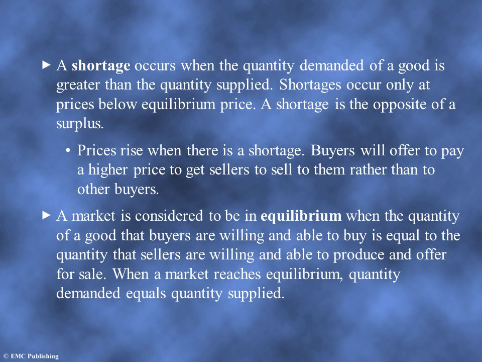 A shortage occurs when the quantity demanded of a good is greater than the quantity supplied. Shortages occur only at prices below equilibrium price. A shortage is the opposite of a surplus.