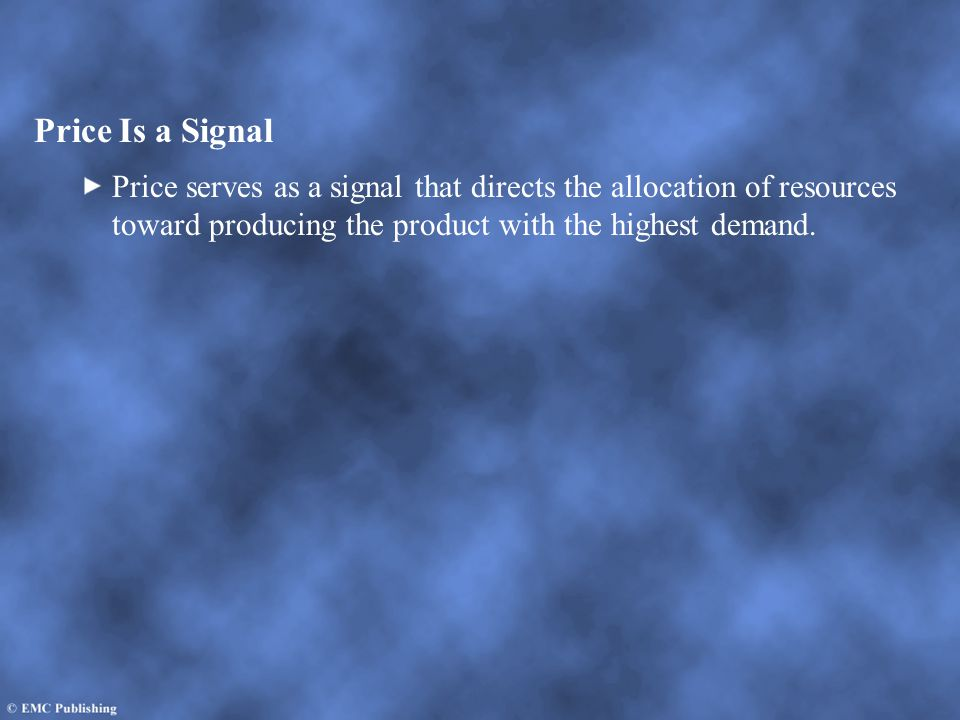 Price Is a Signal Price serves as a signal that directs the allocation of resources toward producing the product with the highest demand.