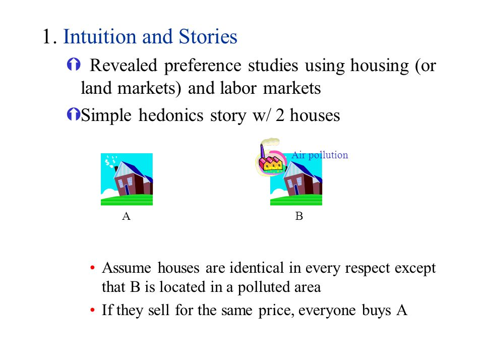 1. Intuition and Stories Revealed preference studies using housing (or land markets) and labor markets.