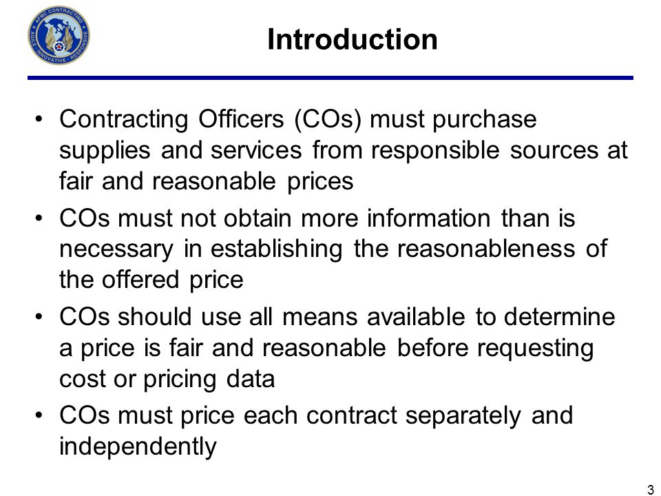Introduction Contracting Officers (COs) must purchase supplies and services from responsible sources at fair and reasonable prices.