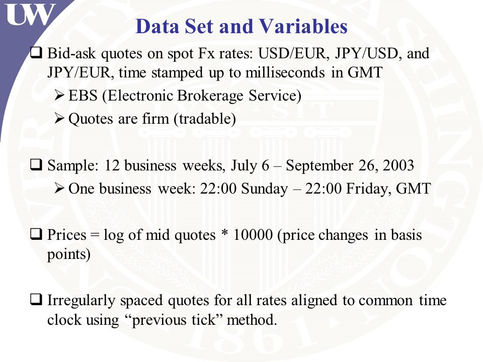 Data Set and Variables Bid-ask quotes on spot Fx rates: USD/EUR, JPY/USD, and JPY/EUR, time stamped up to milliseconds in GMT.